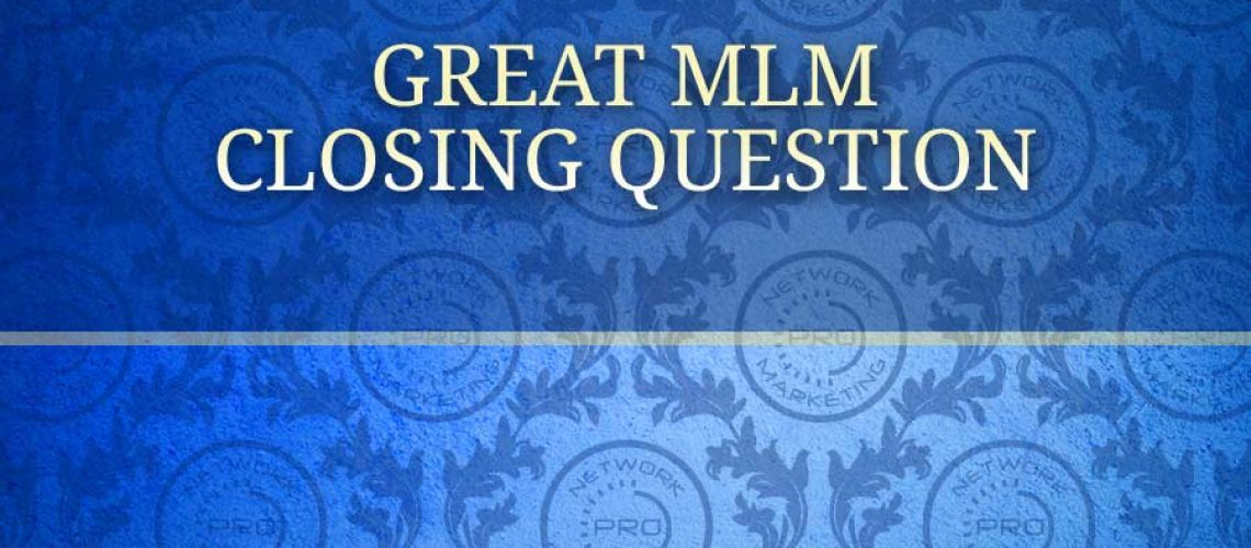 great mlm closing question