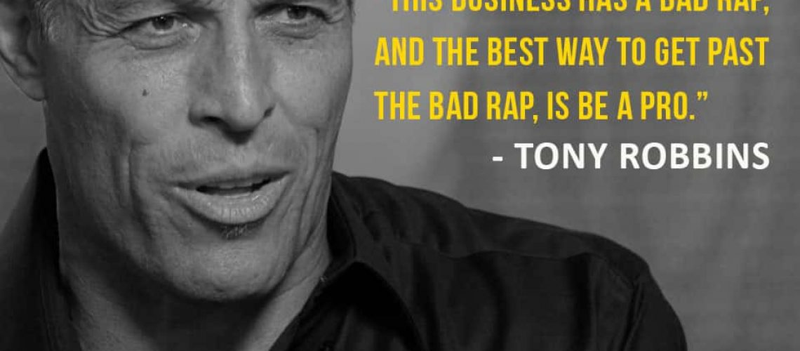 This business has a bad rap, and the best way to get past the bad rap, is be a pro. -- Tony Robbins